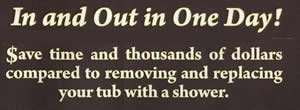 In and Out in One Day! Save time and thousands of dollars compared to removing and replacing your tub with a shower.